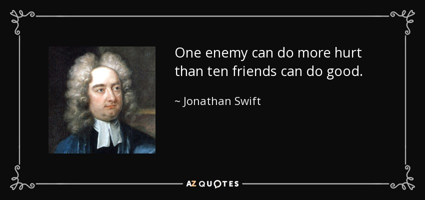 One enemy can do more hurt than ten friends can do good. - Jonathan Swift