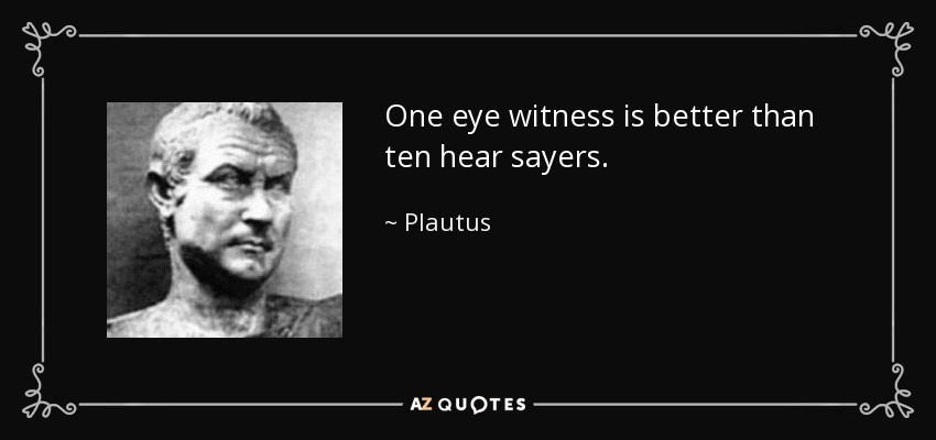 One eye witness is better than ten hear sayers. - Plautus