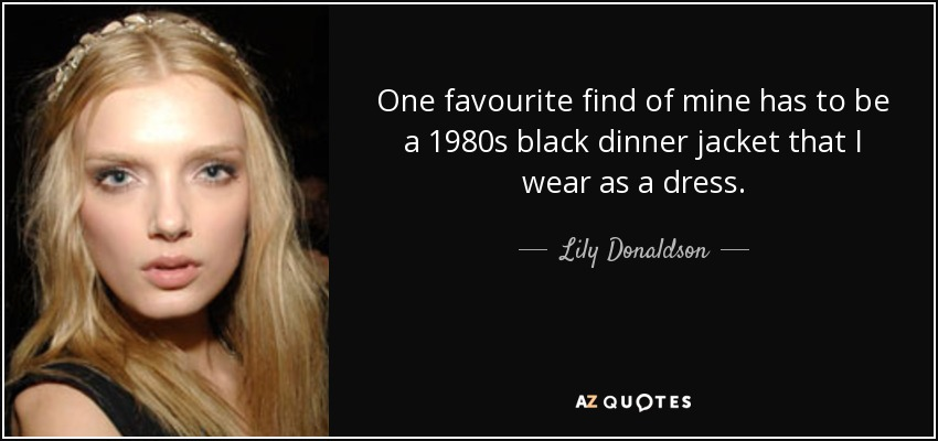 One favourite find of mine has to be a 1980s black dinner jacket that I wear as a dress. - Lily Donaldson
