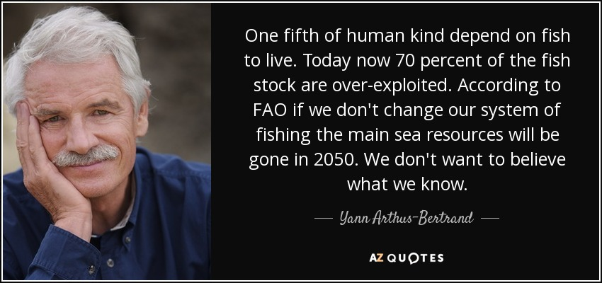 One fifth of human kind depend on fish to live. Today now 70 percent of the fish stock are over-exploited. According to FAO if we don't change our system of fishing the main sea resources will be gone in 2050. We don't want to believe what we know. - Yann Arthus-Bertrand