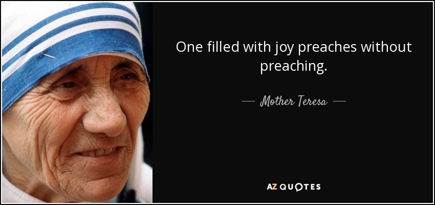 One filled with joy preaches without preaching. - Mother Teresa