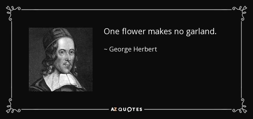One flower makes no garland. - George Herbert