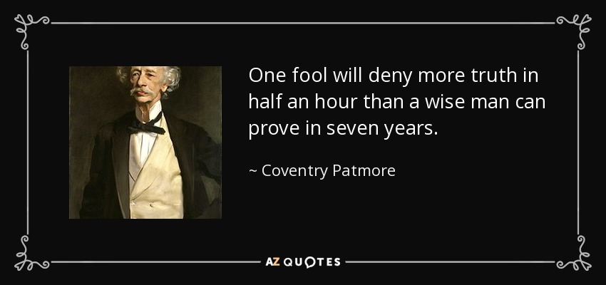 One fool will deny more truth in half an hour than a wise man can prove in seven years. - Coventry Patmore