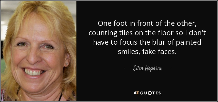 One foot in front of the other, counting tiles on the floor so I don't have to focus the blur of painted smiles, fake faces. - Ellen Hopkins