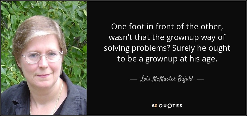 One foot in front of the other, wasn't that the grownup way of solving problems? Surely he ought to be a grownup at his age. - Lois McMaster Bujold