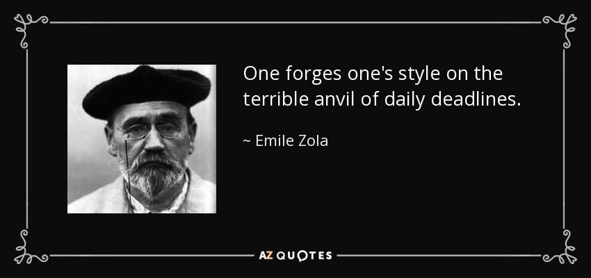 One forges one's style on the terrible anvil of daily deadlines. - Emile Zola