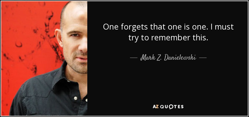 One forgets that one is one. I must try to remember this. - Mark Z. Danielewski