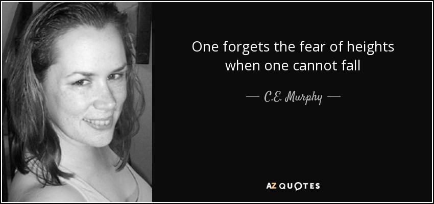 One forgets the fear of heights when one cannot fall - C.E. Murphy