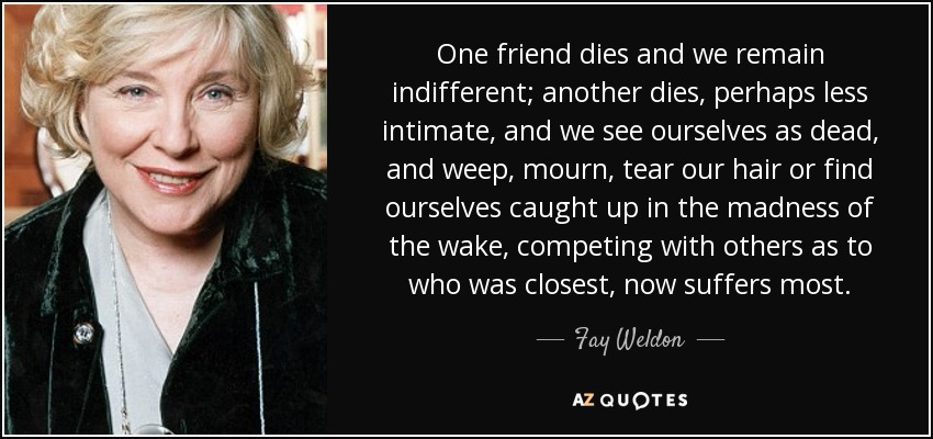 One friend dies and we remain indifferent; another dies, perhaps less intimate, and we see ourselves as dead, and weep, mourn, tear our hair or find ourselves caught up in the madness of the wake, competing with others as to who was closest, now suffers most. - Fay Weldon