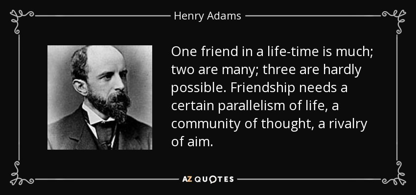 One friend in a life-time is much; two are many; three are hardly possible. Friendship needs a certain parallelism of life, a community of thought, a rivalry of aim. - Henry Adams
