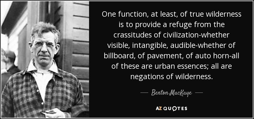 One function, at least, of true wilderness is to provide a refuge from the crassitudes of civilization-whether visible, intangible, audible-whether of billboard, of pavement, of auto horn-all of these are urban essences; all are negations of wilderness. - Benton MacKaye
