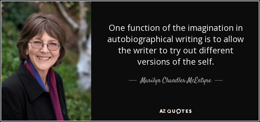 One function of the imagination in autobiographical writing is to allow the writer to try out different versions of the self. - Marilyn Chandler McEntyre