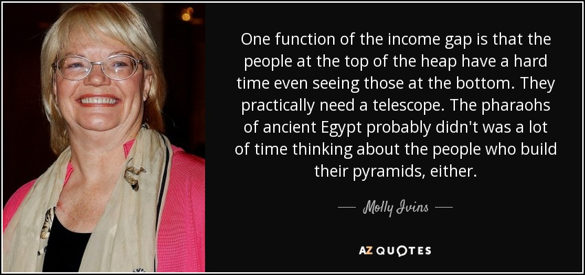 One function of the income gap is that the people at the top of the heap have a hard time even seeing those at the bottom. They practically need a telescope. The pharaohs of ancient Egypt probably didn't was a lot of time thinking about the people who build their pyramids, either. - Molly Ivins