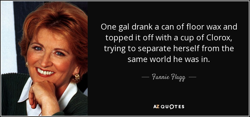 One gal drank a can of floor wax and topped it off with a cup of Clorox, trying to separate herself from the same world he was in. - Fannie Flagg