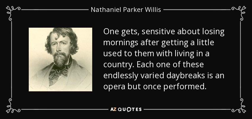 One gets, sensitive about losing mornings after getting a little used to them with living in a country. Each one of these endlessly varied daybreaks is an opera but once performed. - Nathaniel Parker Willis