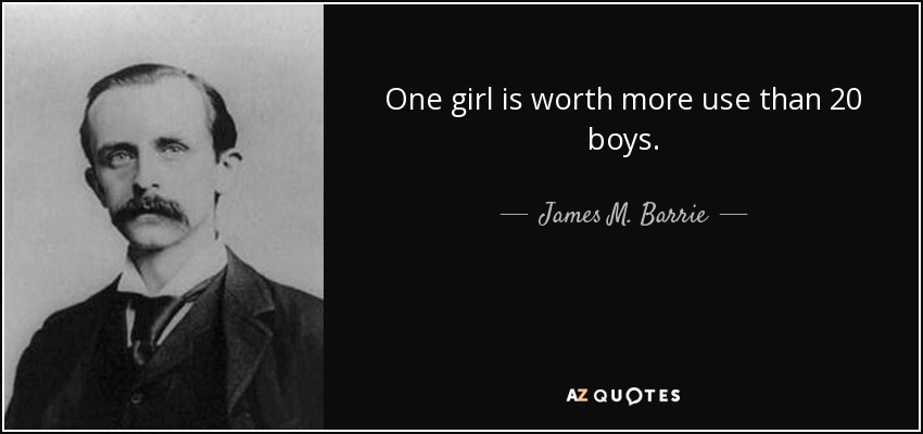 One girl is worth more use than 20 boys. - James M. Barrie