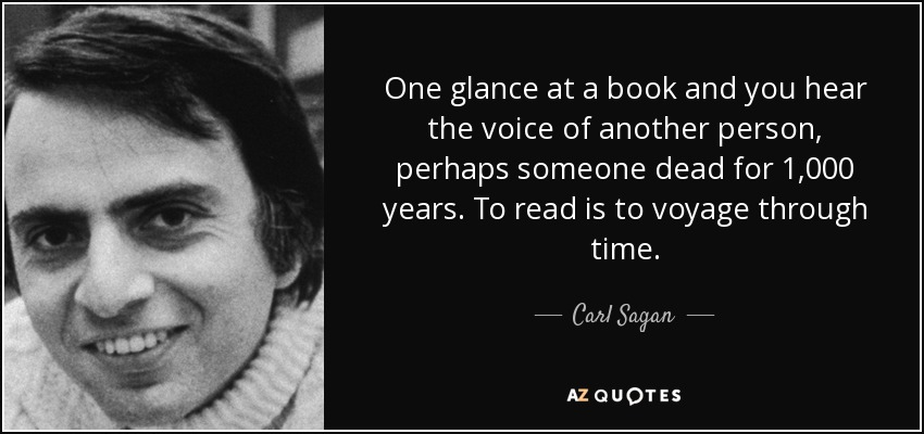 One glance at a book and you hear the voice of another person, perhaps someone dead for 1,000 years. To read is to voyage through time. - Carl Sagan