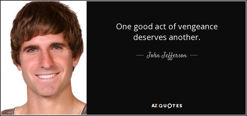 One good act of vengeance deserves another. - John Jefferson
