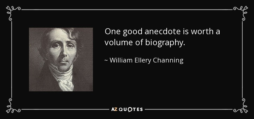One good anecdote is worth a volume of biography. - William Ellery Channing