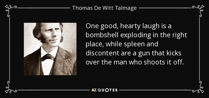 One good, hearty laugh is a bombshell exploding in the right place, while spleen and discontent are a gun that kicks over the man who shoots it off. - Thomas De Witt Talmage