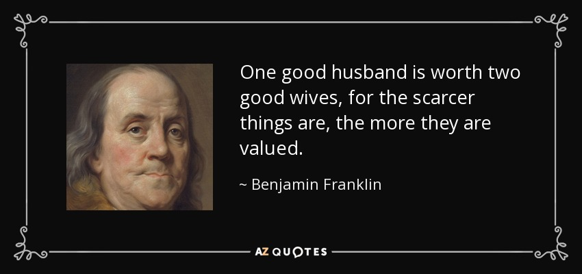 One good husband is worth two good wives, for the scarcer things are, the more they are valued. - Benjamin Franklin
