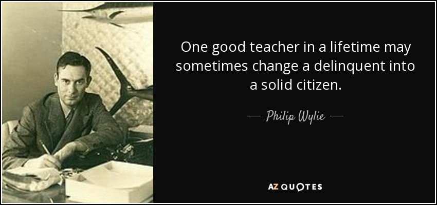 One good teacher in a lifetime may sometimes change a delinquent into a solid citizen. - Philip Wylie