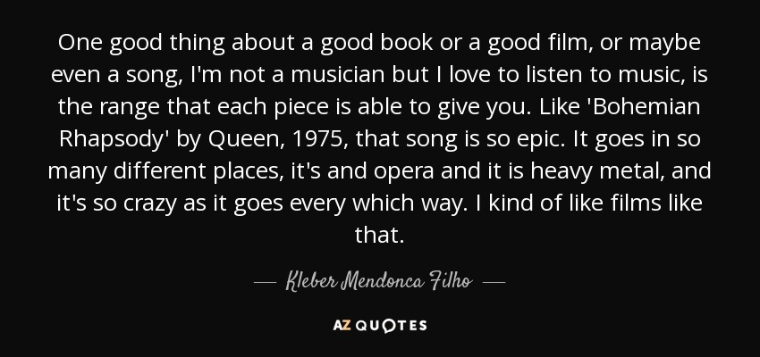 One good thing about a good book or a good film, or maybe even a song, I'm not a musician but I love to listen to music, is the range that each piece is able to give you. Like 'Bohemian Rhapsody' by Queen, 1975, that song is so epic. It goes in so many different places, it's and opera and it is heavy metal, and it's so crazy as it goes every which way. I kind of like films like that. - Kleber Mendonca Filho