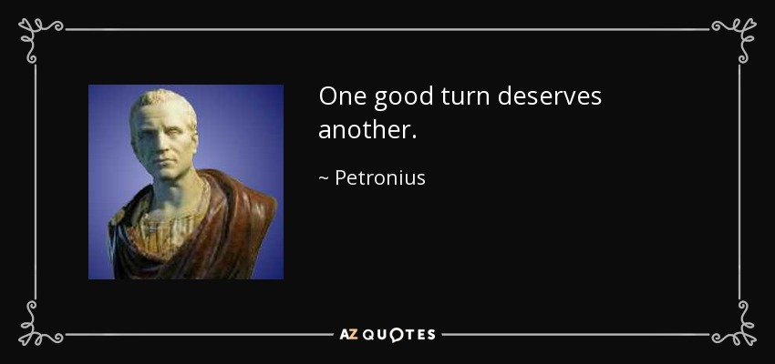 One good turn deserves another. - Petronius