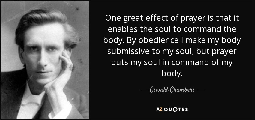 One great effect of prayer is that it enables the soul to command the body. By obedience I make my body submissive to my soul, but prayer puts my soul in command of my body. - Oswald Chambers