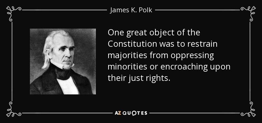 One great object of the Constitution was to restrain majorities from oppressing minorities or encroaching upon their just rights. - James K. Polk