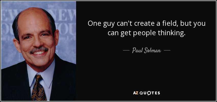 One guy can't create a field, but you can get people thinking. - Paul Solman