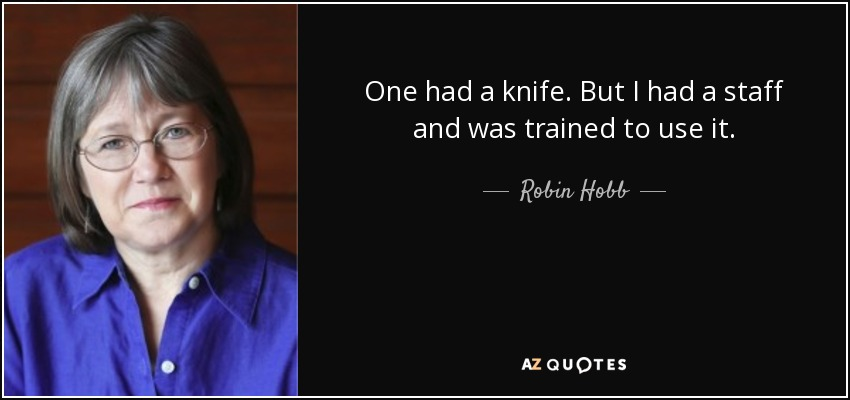 One had a knife. But I had a staff and was trained to use it. - Robin Hobb