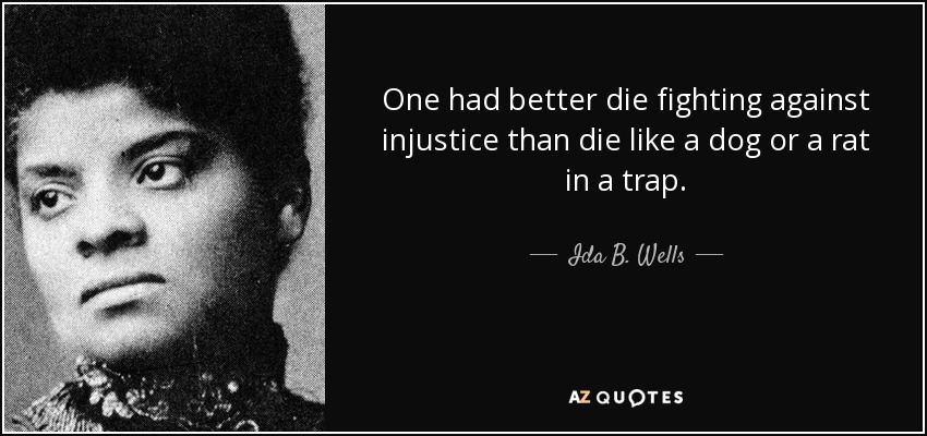 One had better die fighting against injustice than die like a dog or a rat in a trap. - Ida B. Wells