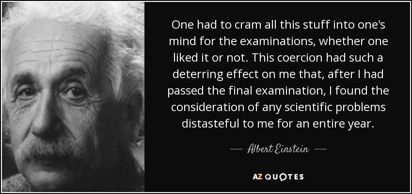 One had to cram all this stuff into one's mind for the examinations, whether one liked it or not. This coercion had such a deterring effect on me that, after I had passed the final examination, I found the consideration of any scientific problems distasteful to me for an entire year. - Albert Einstein