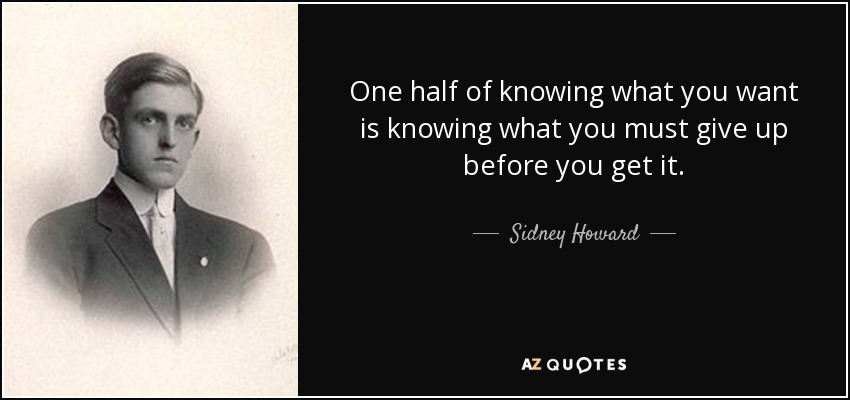 One half of knowing what you want is knowing what you must give up before you get it. - Sidney Howard