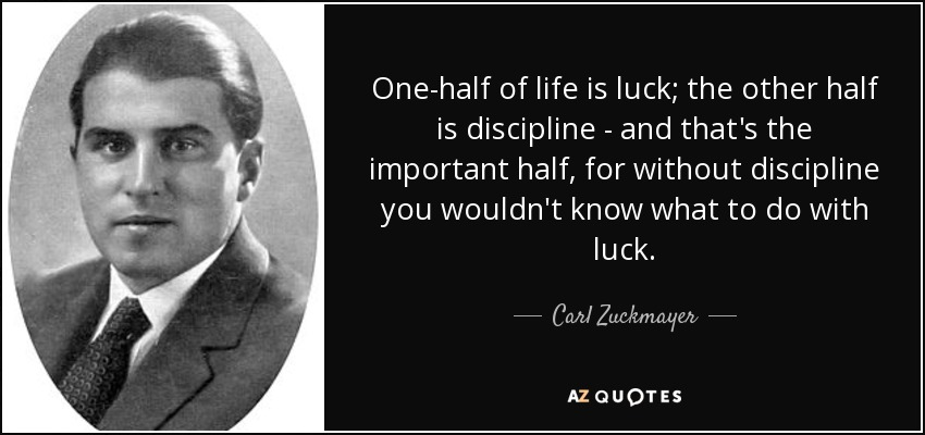 One-half of life is luck; the other half is discipline - and that's the important half, for without discipline you wouldn't know what to do with luck. - Carl Zuckmayer