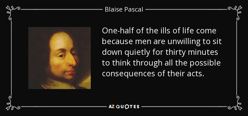 One-half of the ills of life come because men are unwilling to sit down quietly for thirty minutes to think through all the possible consequences of their acts. - Blaise Pascal