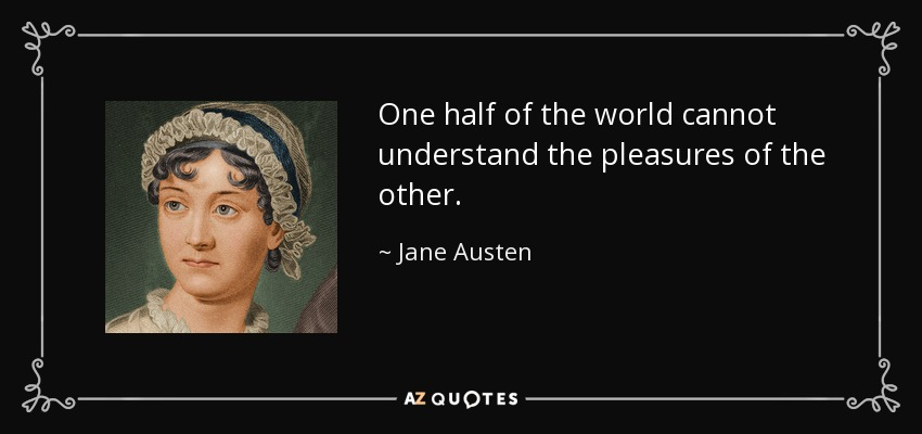 One half of the world cannot understand the pleasures of the other. - Jane Austen