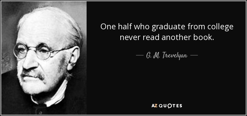 One half who graduate from college never read another book. - G. M. Trevelyan
