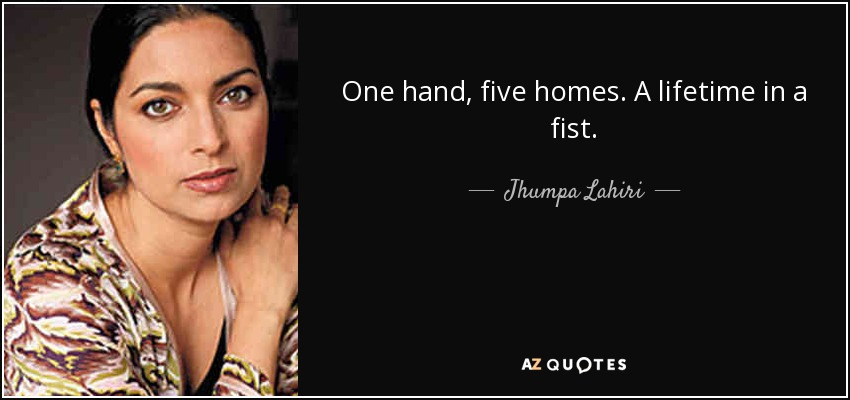 One hand, five homes. A lifetime in a fist. - Jhumpa Lahiri