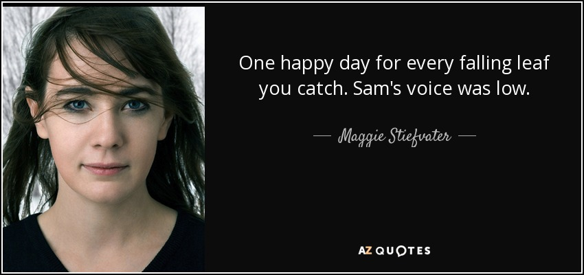 One happy day for every falling leaf you catch. Sam's voice was low. - Maggie Stiefvater