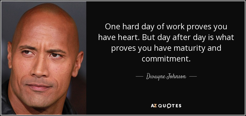 One hard day of work proves you have heart. But day after day is what proves you have maturity and commitment. - Dwayne Johnson