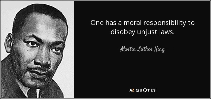 One has a moral responsibility to disobey unjust laws. - Martin Luther King, Jr.