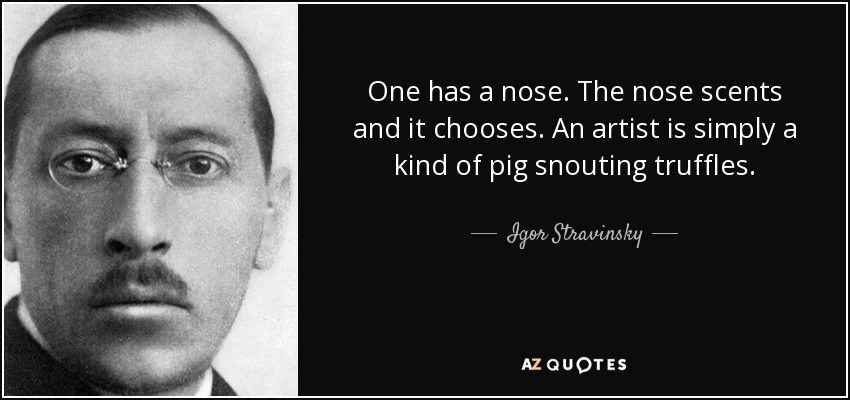 One has a nose. The nose scents and it chooses. An artist is simply a kind of pig snouting truffles. - Igor Stravinsky