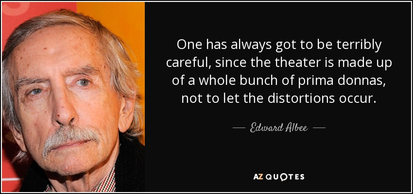 One has always got to be terribly careful, since the theater is made up of a whole bunch of prima donnas, not to let the distortions occur. - Edward Albee