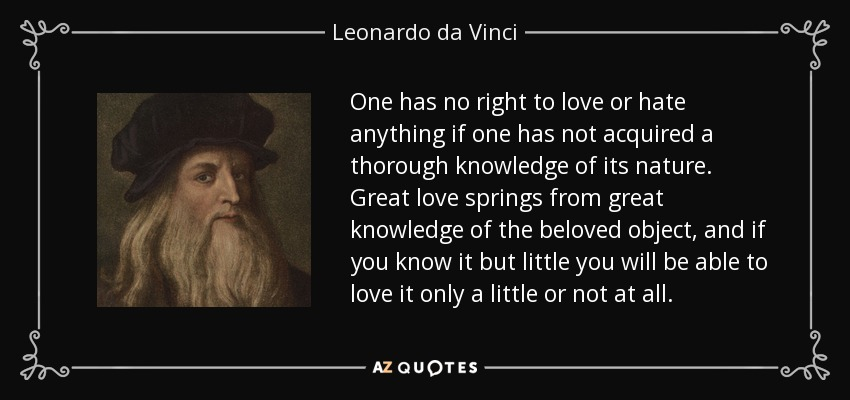 One has no right to love or hate anything if one has not acquired a thorough knowledge of its nature. Great love springs from great knowledge of the beloved object, and if you know it but little you will be able to love it only a little or not at all. - Leonardo da Vinci