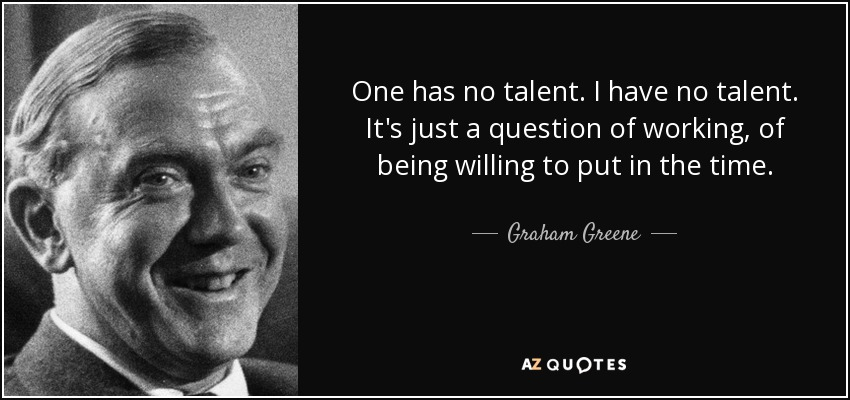 One has no talent. I have no talent. It's just a question of working, of being willing to put in the time. - Graham Greene