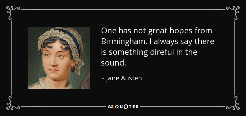 One has not great hopes from Birmingham. I always say there is something direful in the sound. - Jane Austen