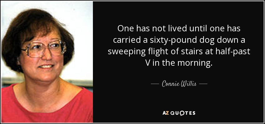 One has not lived until one has carried a sixty-pound dog down a sweeping flight of stairs at half-past V in the morning. - Connie Willis