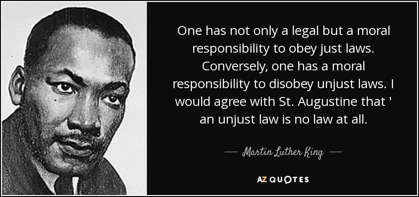 One has not only a legal but a moral responsibility to obey just laws. Conversely, one has a moral responsibility to disobey unjust laws. I would agree with St. Augustine that ' an unjust law is no law at all. - Martin Luther King, Jr.